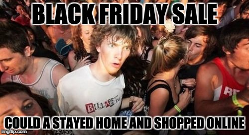 Sudden Clarity Clarence Meme | BLACK FRIDAY SALE COULD A STAYED HOME AND SHOPPED ONLINE | image tagged in memes,sudden clarity clarence | made w/ Imgflip meme maker