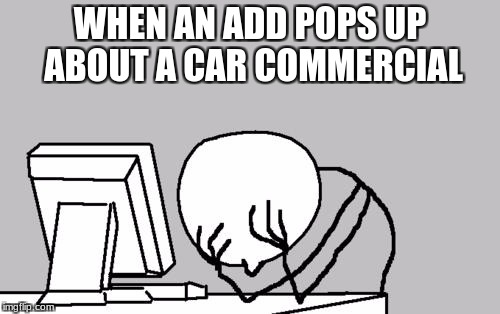 Computer Guy Facepalm Meme | WHEN AN ADD POPS UP  ABOUT A CAR COMMERCIAL | image tagged in memes,computer guy facepalm | made w/ Imgflip meme maker