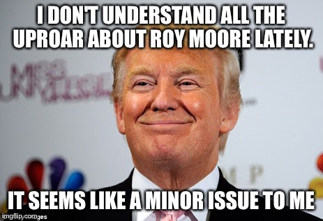 Donald Trump Approves Roy Moore | I DON'T UNDERSTAND ALL THE UPROAR ABOUT ROY MOORE LATELY. IT SEEMS LIKE A MINOR ISSUE TO ME | image tagged in donald trump approves,roy moore | made w/ Imgflip meme maker