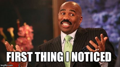 Steve Harvey Meme | FIRST THING I NOTICED | image tagged in memes,steve harvey | made w/ Imgflip meme maker