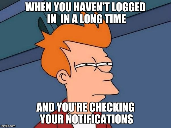 squinting | WHEN YOU HAVEN'T LOGGED IN  IN A LONG TIME AND YOU'RE CHECKING YOUR NOTIFICATIONS | image tagged in squinting | made w/ Imgflip meme maker