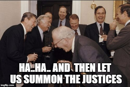 Laughing Men In Suits Meme | HA..HA.. AND  THEN LET US SUMMON THE JUSTICES | image tagged in memes,laughing men in suits | made w/ Imgflip meme maker