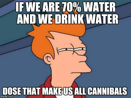 Futurama Fry Meme | IF WE ARE 70% WATER  AND WE DRINK WATER DOSE THAT MAKE US ALL CANNIBALS | image tagged in memes,futurama fry | made w/ Imgflip meme maker