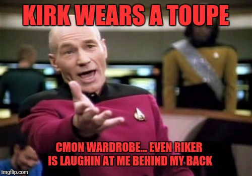Picard Wtf Meme | KIRK WEARS A TOUPE CMON WARDROBE... EVEN RIKER IS LAUGHIN AT ME BEHIND MY BACK | image tagged in memes,picard wtf,star trek week | made w/ Imgflip meme maker
