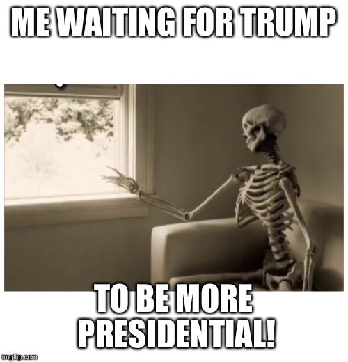 Waiting for trump to be more presidential  | ME WAITING FOR TRUMP TO BE MORE PRESIDENTIAL! | image tagged in donald trump,impeach trump,trump russia,roy moore,trump twitter | made w/ Imgflip meme maker