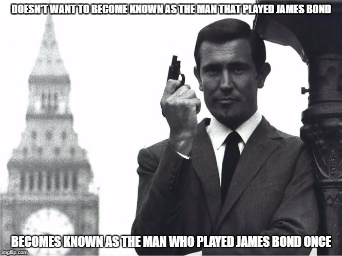 This never happened to the other fella | DOESN'T WANT TO BECOME KNOWN AS THE MAN THAT PLAYED JAMES BOND BECOMES KNOWN AS THE MAN WHO PLAYED JAMES BOND ONCE | image tagged in meme,007,george lazenby,james bond | made w/ Imgflip meme maker
