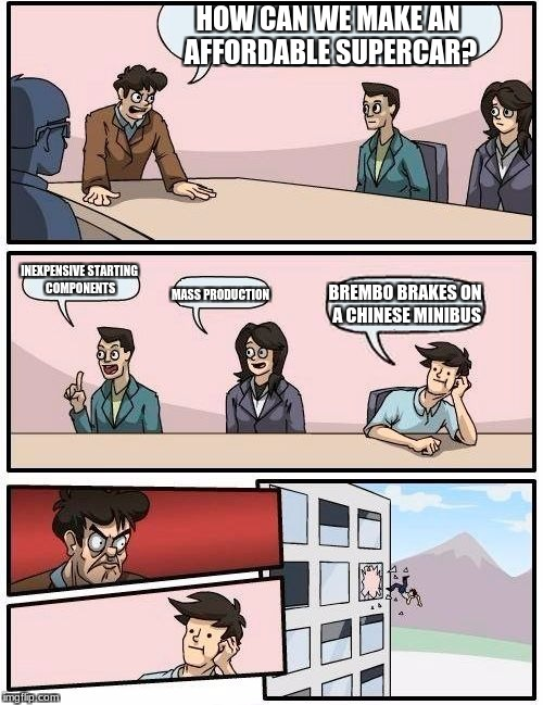 That's tuning for ya! | HOW CAN WE MAKE AN AFFORDABLE SUPERCAR? INEXPENSIVE STARTING COMPONENTS MASS PRODUCTION BREMBO BRAKES ON A CHINESE MINIBUS | image tagged in memes,boardroom meeting suggestion | made w/ Imgflip meme maker