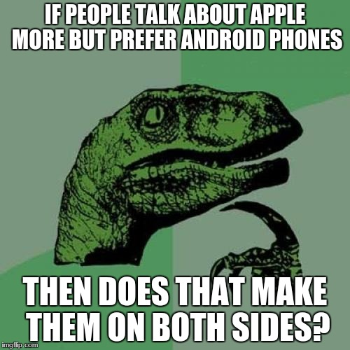 Philosoraptor Meme | IF PEOPLE TALK ABOUT APPLE MORE BUT PREFER ANDROID PHONES THEN DOES THAT MAKE THEM ON BOTH SIDES? | image tagged in memes,philosoraptor | made w/ Imgflip meme maker