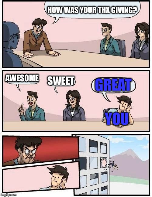 Boardroom Meeting Suggestion Meme | HOW WAS YOUR THX GIVING? AWESOME SWEET GREAT YOU | image tagged in memes,boardroom meeting suggestion | made w/ Imgflip meme maker