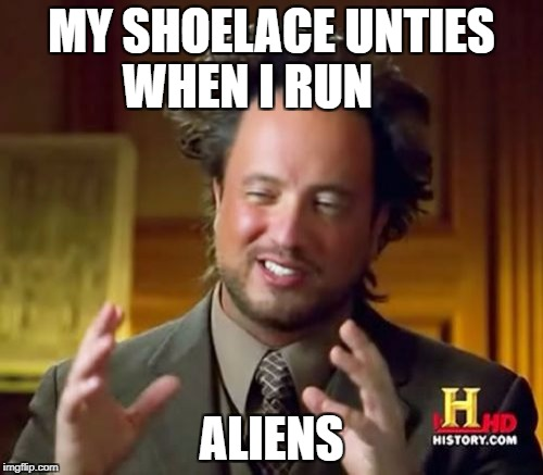 Ancient Aliens Meme | MY SHOELACE UNTIES WHEN I RUN ALIENS | image tagged in memes,ancient aliens | made w/ Imgflip meme maker