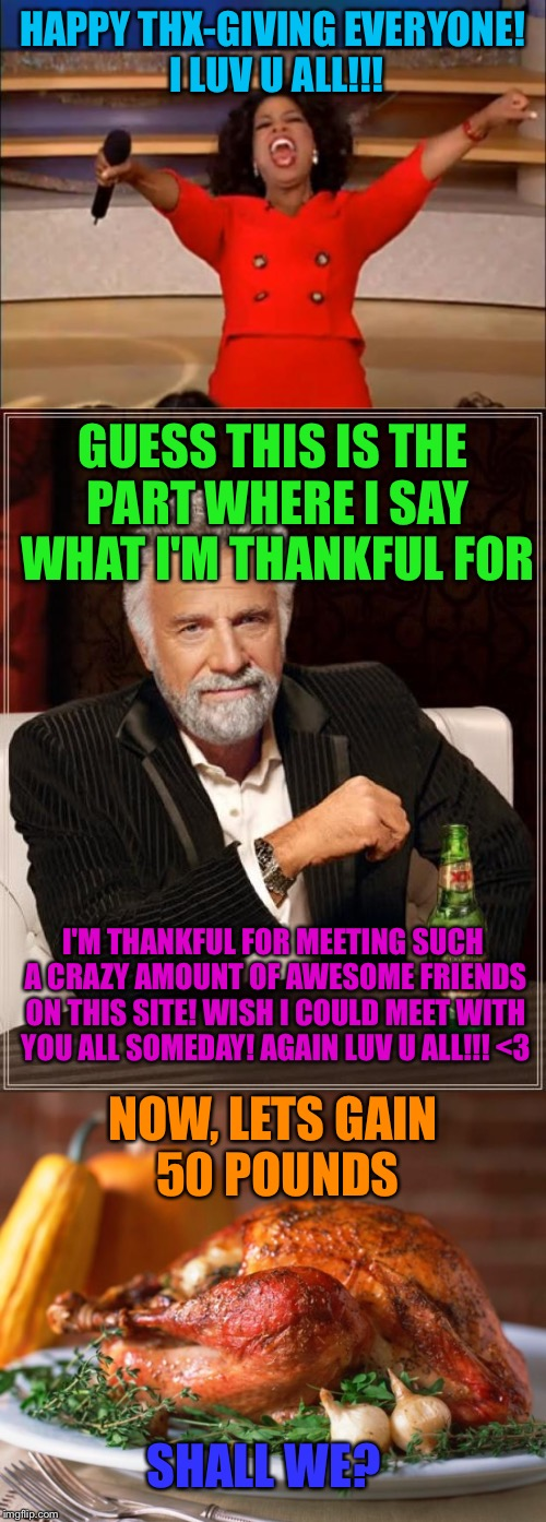 HAPPY THX-GIVING EVERYONE!!! :D | HAPPY THX-GIVING EVERYONE! I LUV U ALL!!! GUESS THIS IS THE PART WHERE I SAY WHAT I'M THANKFUL FOR I'M THANKFUL FOR MEETING SUCH A CRAZY AMO | image tagged in happy thanksgiving,thanksgiving,love you | made w/ Imgflip meme maker