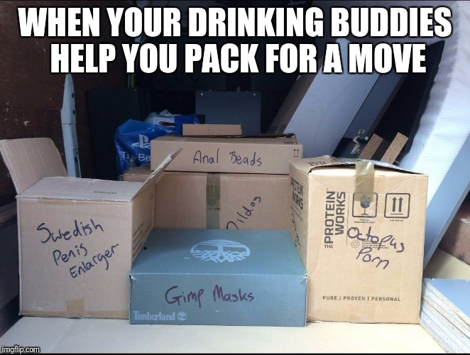 Anonymous Meme Week - Don't let this happen to you! | WHEN YOUR DRINKING BUDDIES HELP YOU PACK FOR A MOVE | image tagged in anonymous meme week,moving,drinking,buddies,embarrassing | made w/ Imgflip meme maker