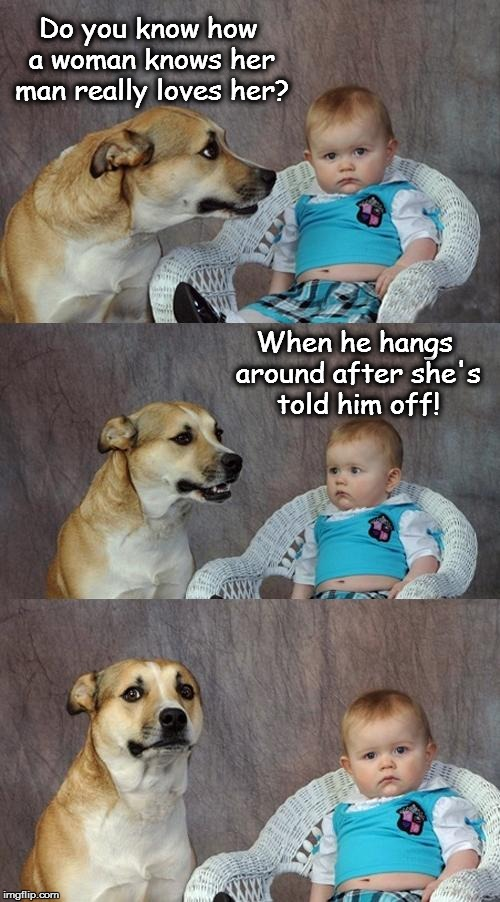 Dad Joke Dog Meme | Do you know how a woman knows her man really loves her? When he hangs around after she's told him off! | image tagged in memes,dad joke dog | made w/ Imgflip meme maker