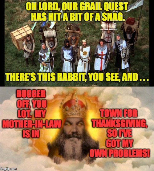 Happy Thanksgiving, everybody! | OH LORD, OUR GRAIL QUEST HAS HIT A BIT OF A SNAG. BUGGER OFF, YOU LOT.  MY MOTHER-IN-LAW IS IN THERE'S THIS RABBIT, YOU SEE, AND . . . TOWN  | image tagged in memes,monty python,god,thanksgiving,holy grail | made w/ Imgflip meme maker