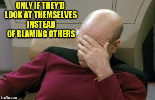 Captain Picard Facepalm Meme | ONLY IF THEY'D LOOK AT THEMSELVES INSTEAD OF BLAMING OTHERS | image tagged in memes,captain picard facepalm | made w/ Imgflip meme maker