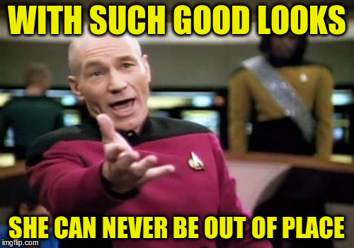 Picard Wtf Meme | WITH SUCH GOOD LOOKS SHE CAN NEVER BE OUT OF PLACE | image tagged in memes,picard wtf | made w/ Imgflip meme maker