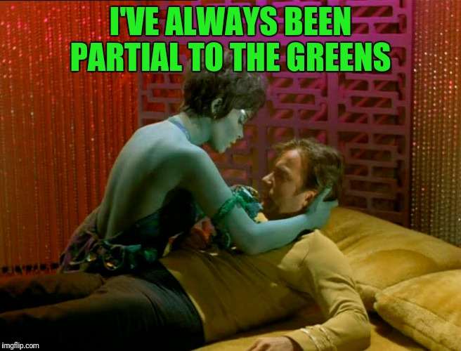 I'VE ALWAYS BEEN PARTIAL TO THE GREENS | made w/ Imgflip meme maker