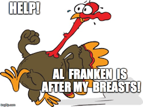 HELP! AL  FRANKEN  IS AFTER MY  BREASTS! | image tagged in turkey,funny,political | made w/ Imgflip meme maker