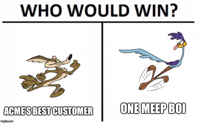 Who Would Win? | ACME'S BEST CUSTOMER ONE MEEP BOI | image tagged in who would win | made w/ Imgflip meme maker