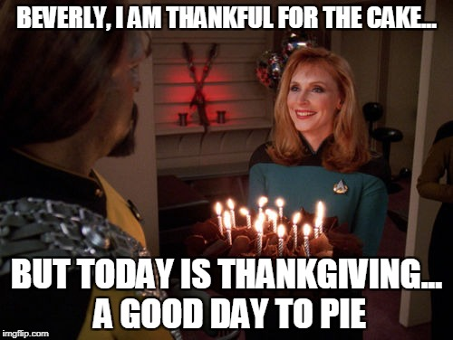 Star Trek Meme week AND a Thanksgiving meme together! | BEVERLY, I AM THANKFUL FOR THE CAKE... BUT TODAY IS THANKGIVING... A GOOD DAY TO PIE | image tagged in worf birthday cake,thanksgiving,good day to die,pumpkin pie | made w/ Imgflip meme maker