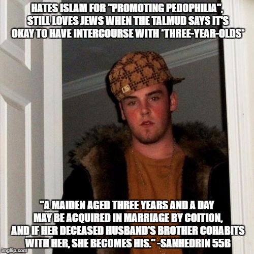 "Scumbag Steve Meme | HATES ISLAM FOR ""PROMOTING PEDOPHILIA"", STILL LOVES JEWS WHEN THE TALMUD SAYS IT'S OKAY TO HAVE INTERCOURSE WITH *THREE-YEAR-OLDS* ""A MAIDEN 