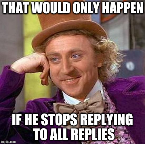 Creepy Condescending Wonka Meme | THAT WOULD ONLY HAPPEN IF HE STOPS REPLYING TO ALL REPLIES | image tagged in memes,creepy condescending wonka | made w/ Imgflip meme maker