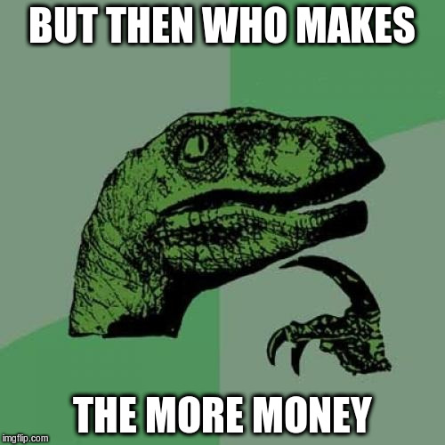 Philosoraptor Meme | BUT THEN WHO MAKES THE MORE MONEY | image tagged in memes,philosoraptor | made w/ Imgflip meme maker