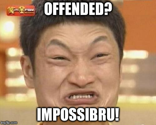 OFFENDED? IMPOSSIBRU! | made w/ Imgflip meme maker