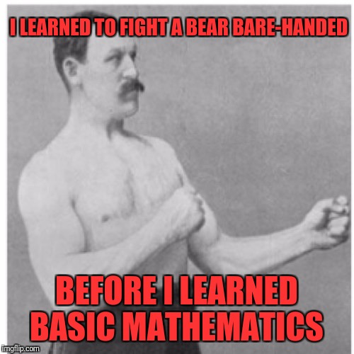 Overly Manly Man Meme | I LEARNED TO FIGHT A BEAR BARE-HANDED BEFORE I LEARNED BASIC MATHEMATICS | image tagged in memes,overly manly man | made w/ Imgflip meme maker