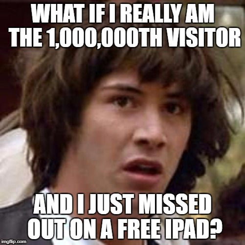Conspiracy Keanu Meme | WHAT IF I REALLY AM THE 1,000,000TH VISITOR AND I JUST MISSED OUT ON A FREE IPAD? | image tagged in memes,conspiracy keanu | made w/ Imgflip meme maker