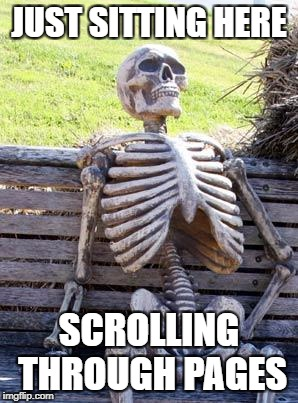 Waiting Skeleton Meme | JUST SITTING HERE SCROLLING THROUGH PAGES | image tagged in memes,waiting skeleton | made w/ Imgflip meme maker