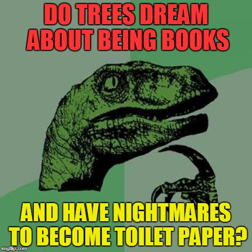 Philosoraptor | DO TREES DREAM ABOUT BEING BOOKS AND HAVE NIGHTMARES TO BECOME TOILET PAPER? | image tagged in memes,philosoraptor,funny,animals | made w/ Imgflip meme maker