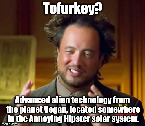 Ancient Aliens Meme | Tofurkey? Advanced alien technology from the planet Vegan, located somewhere in the Annoying Hipster solar system. | image tagged in memes,ancient aliens | made w/ Imgflip meme maker