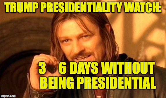 One Does Not Simply Meme | TRUMP PRESIDENTIALITY WATCH: 3     6 DAYS WITHOUT BEING PRESIDENTIAL | image tagged in memes,one does not simply | made w/ Imgflip meme maker