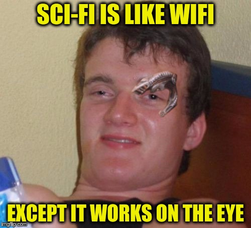 SCI-FI IS LIKE WIFI EXCEPT IT WORKS ON THE EYE | image tagged in 10 guy cyborg,memes,funny,sci-fi,wifi,bad puns | made w/ Imgflip meme maker