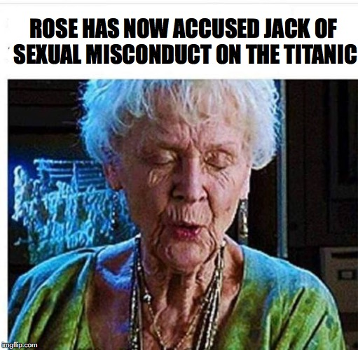 No Statute Of Limitations | ROSE HAS NOW ACCUSED JACK OF SEXUAL MISCONDUCT ON THE TITANIC | image tagged in titanic,rose,jack,sexual harassment | made w/ Imgflip meme maker