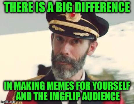 Knowing the audience is the single most important thing in making a successful meme. | THERE IS A BIG DIFFERENCE IN MAKING MEMES FOR YOURSELF AND THE IMGFLIP AUDIENCE | image tagged in captain obvious,memes,made for myself,imgflip audience,original work,original memes | made w/ Imgflip meme maker
