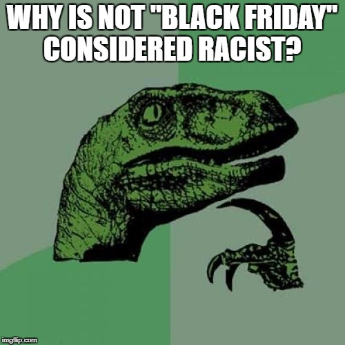 "Philosoraptor Meme | WHY IS NOT ""BLACK FRIDAY"" CONSIDERED RACIST? 