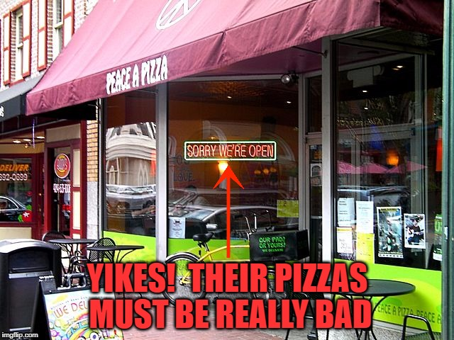 Sorry We're... What ?! | YIKES!  THEIR PIZZAS MUST BE REALLY BAD | image tagged in memes,meme,fail,pizza,sorry,fails | made w/ Imgflip meme maker