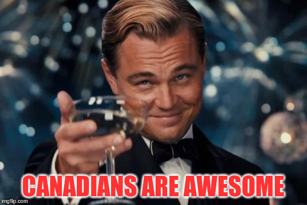 Leonardo Dicaprio Cheers Meme | CANADIANS ARE AWESOME | image tagged in memes,leonardo dicaprio cheers | made w/ Imgflip meme maker