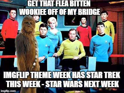 Chewie Crashes Star Trek Week | GET THAT FLEA BITTEN WOOKIEE OFF OF MY BRIDGE IMGFLIP THEME WEEK HAS STAR TREK THIS WEEK - STAR WARS NEXT WEEK | image tagged in memes,meme,star trek week,star trek,star wars,chewbacca | made w/ Imgflip meme maker