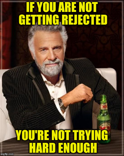 The Most Interesting Man In The World Meme | IF YOU ARE NOT GETTING REJECTED YOU'RE NOT TRYING HARD ENOUGH | image tagged in memes,the most interesting man in the world | made w/ Imgflip meme maker