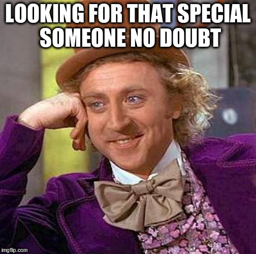 Creepy Condescending Wonka Meme | LOOKING FOR THAT SPECIAL SOMEONE NO DOUBT | image tagged in memes,creepy condescending wonka | made w/ Imgflip meme maker