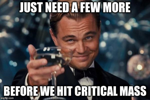 Leonardo Dicaprio Cheers Meme | JUST NEED A FEW MORE BEFORE WE HIT CRITICAL MASS | image tagged in memes,leonardo dicaprio cheers | made w/ Imgflip meme maker