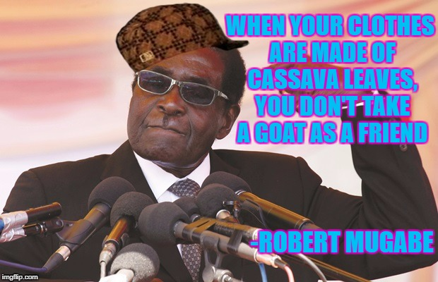 cassava leaves | WHEN YOUR CLOTHES ARE MADE OF CASSAVA LEAVES, YOU DON'T TAKE A GOAT AS A FRIEND -ROBERT MUGABE | image tagged in mugabe,scumbag,goat | made w/ Imgflip meme maker