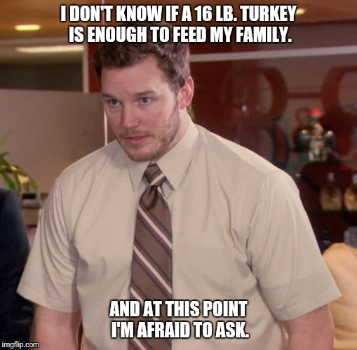 Afraid To Ask Andy Meme | I DON'T KNOW IF A 16 LB. TURKEY IS ENOUGH TO FEED MY FAMILY. AND AT THIS POINT I'M AFRAID TO ASK. | image tagged in memes,afraid to ask andy,weightroom | made w/ Imgflip meme maker