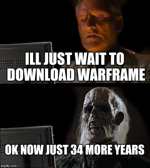 Ill Just Wait Here Meme | ILL JUST WAIT TO DOWNLOAD WARFRAME OK NOW JUST 34 MORE YEARS | image tagged in memes,ill just wait here | made w/ Imgflip meme maker