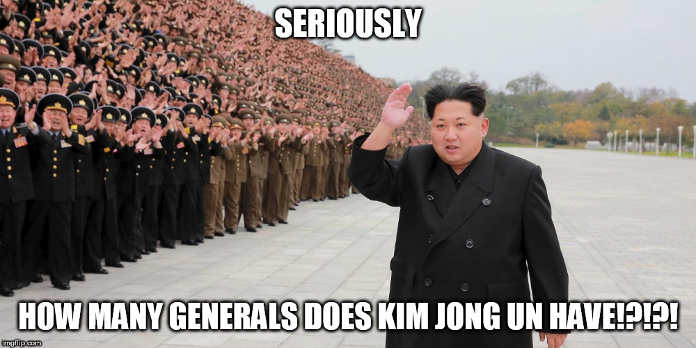 north korea memes | SERIOUSLY HOW MANY GENERALS DOES KIM JONG UN HAVE!?!?! | image tagged in kim jong un,north korea | made w/ Imgflip meme maker