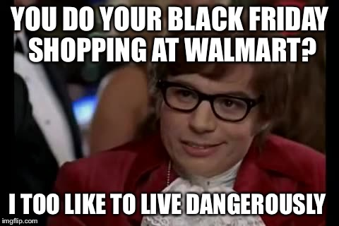 I Too Like To Live Dangerously Meme | YOU DO YOUR BLACK FRIDAY SHOPPING AT WALMART? I TOO LIKE TO LIVE DANGEROUSLY | image tagged in memes,i too like to live dangerously | made w/ Imgflip meme maker