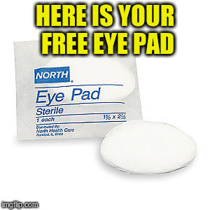 HERE IS YOUR FREE EYE PAD | made w/ Imgflip meme maker